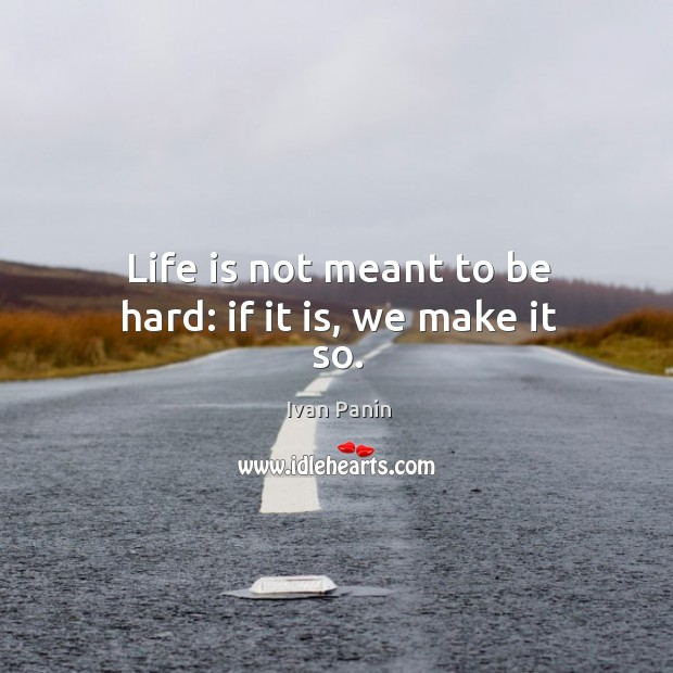 Image, Life is not meant to be hard: if it is, we make it so.