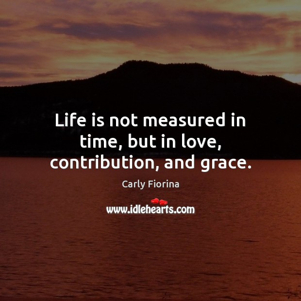 Life is not measured in time, but in love, contribution, and grace. Carly Fiorina Picture Quote