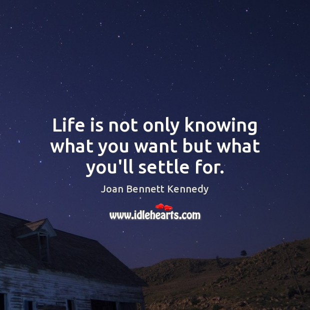 Life is not only knowing what you want but what you'll settle for. Image