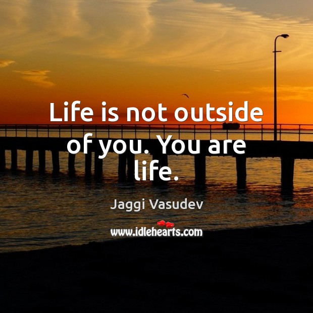 Jaggi Vasudev Picture Quote image saying: Life is not outside of you. You are life.