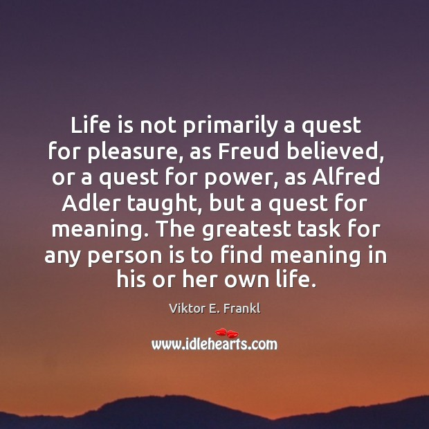 Life is not primarily a quest for pleasure, as Freud believed, or Image
