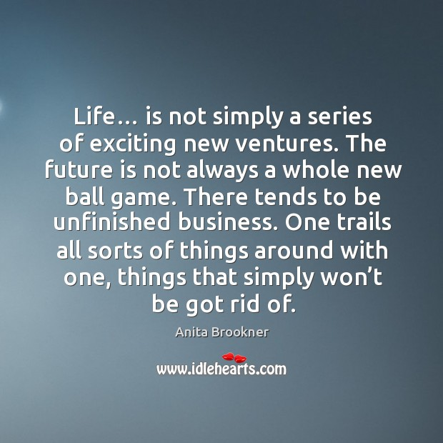 Life… is not simply a series of exciting new ventures. The future is not always a whole new ball game. Image
