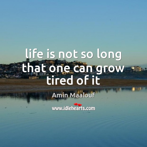 Life is not so long that one can grow tired of it Amin Maalouf Picture Quote