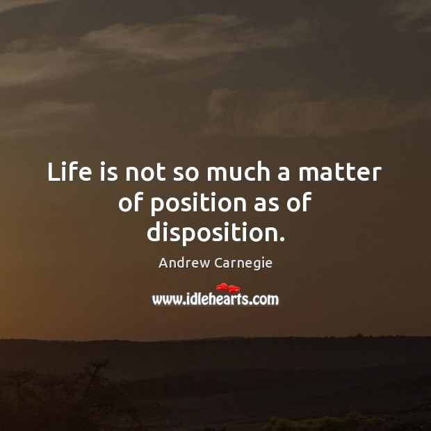 Life is not so much a matter of position as of disposition. Andrew Carnegie Picture Quote