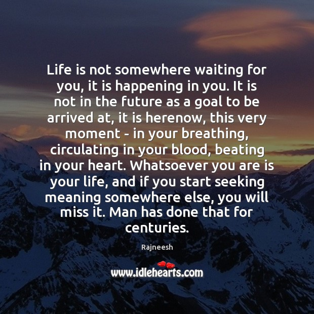Life is not somewhere waiting for you, it is happening in you. Image