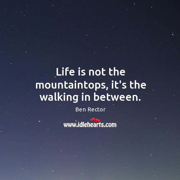 Image, Life is not the mountaintops, it's the walking in between.