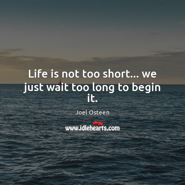 Life is not too short… we just wait too long to begin it. Image