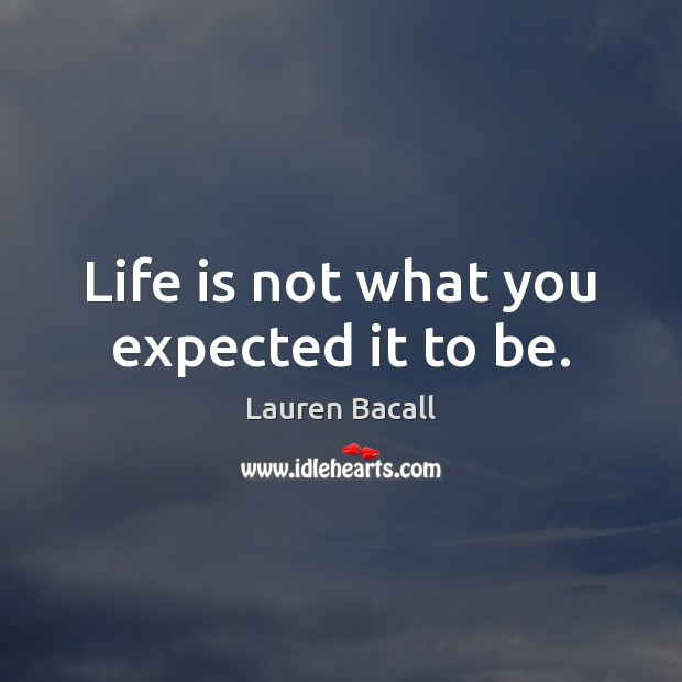 Life is not what you expected it to be. Lauren Bacall Picture Quote