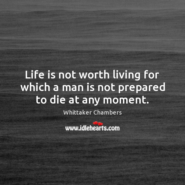 Life is not worth living for which a man is not prepared to die at any moment. Whittaker Chambers Picture Quote
