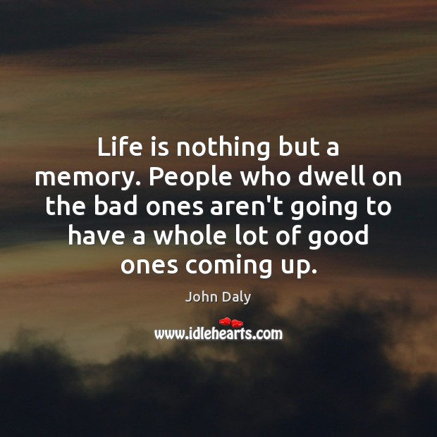 Life is nothing but a memory. People who dwell on the bad Image