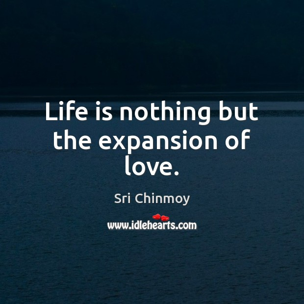 Life is nothing but the expansion of love. Sri Chinmoy Picture Quote