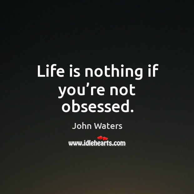 Life is nothing if you're not obsessed. Image