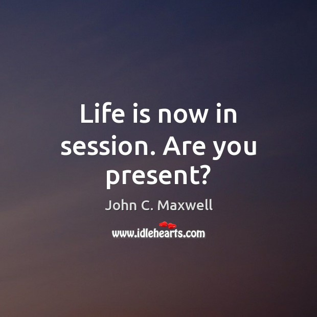 Image, Life is now in session. Are you present?