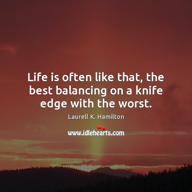Image, Life is often like that, the best balancing on a knife edge with the worst.
