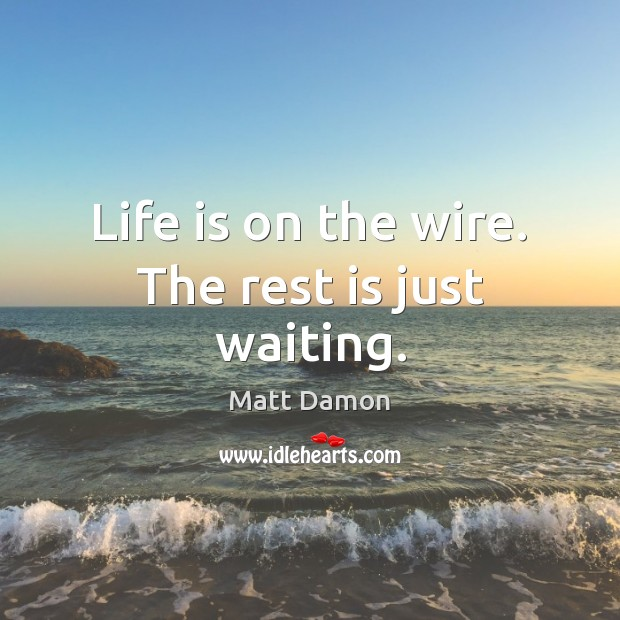 Life is on the wire. The rest is just waiting. Matt Damon Picture Quote