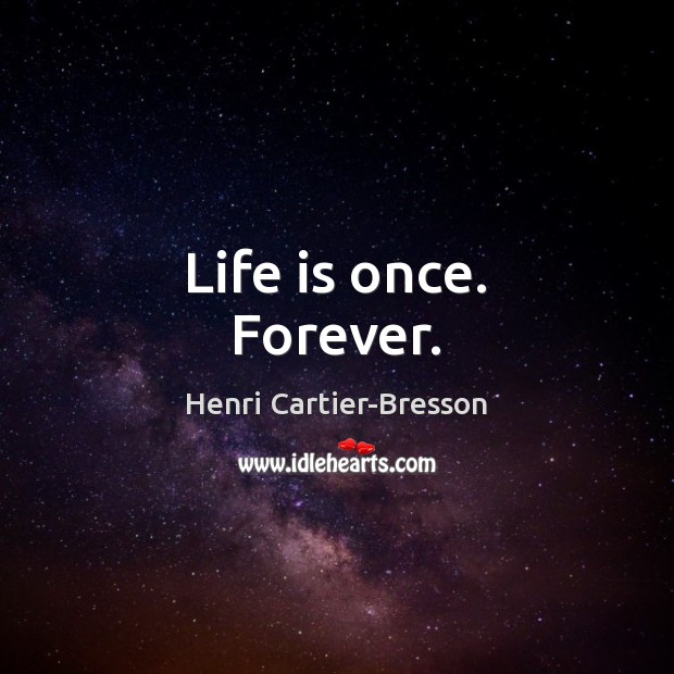 Life is once. Forever. Henri Cartier-Bresson Picture Quote