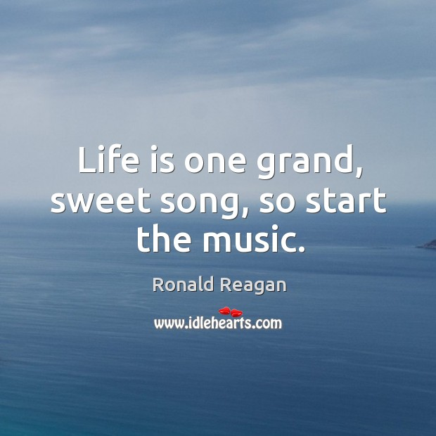 Image, Life is one grand, sweet song, so start the music.