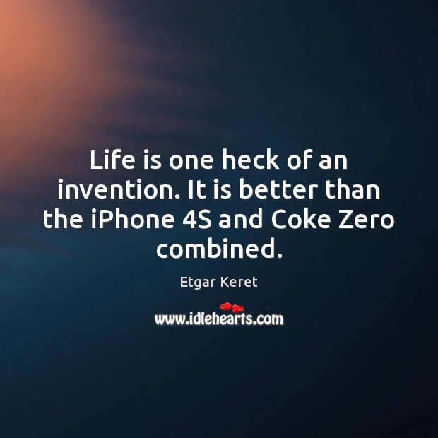 Life is one heck of an invention. It is better than the iPhone 4S and Coke Zero combined. Etgar Keret Picture Quote