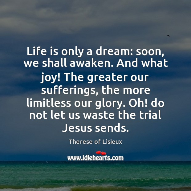 Life is only a dream: soon, we shall awaken. And what joy! Therese of Lisieux Picture Quote