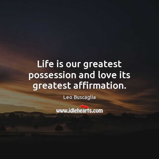 Image, Life is our greatest possession and love its greatest affirmation.