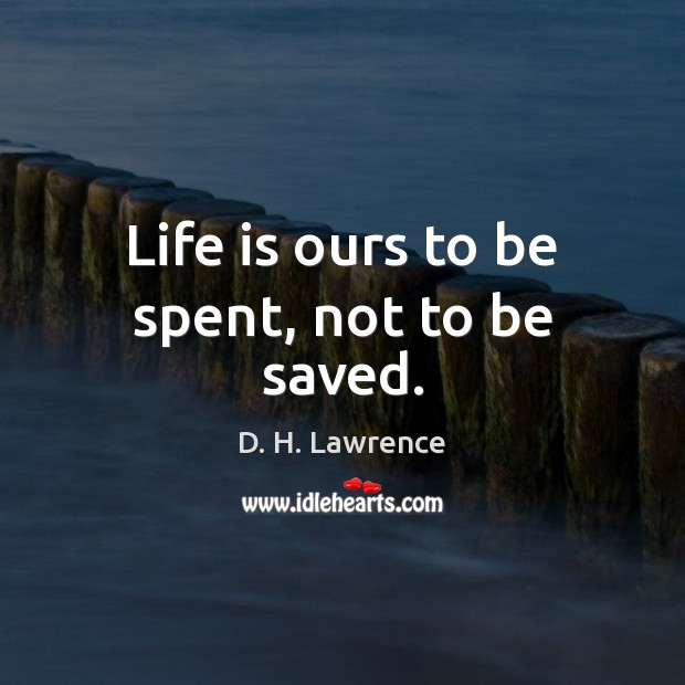 Life is ours to be spent, not to be saved. Image