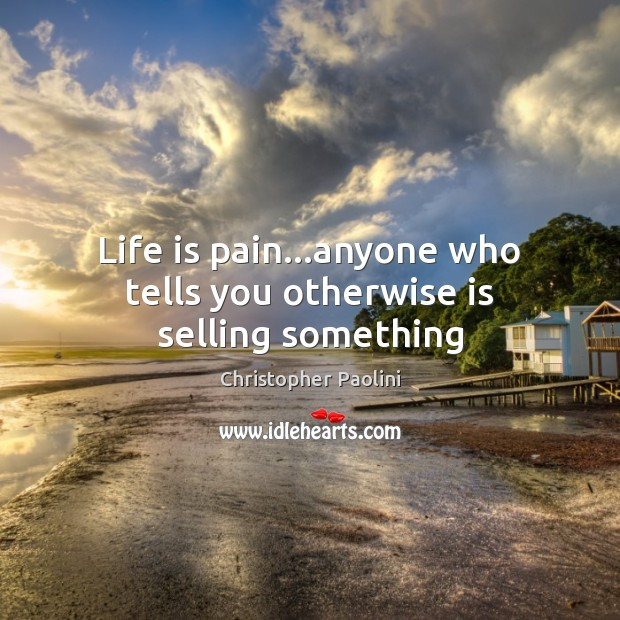Life is pain…anyone who tells you otherwise is selling something Christopher Paolini Picture Quote