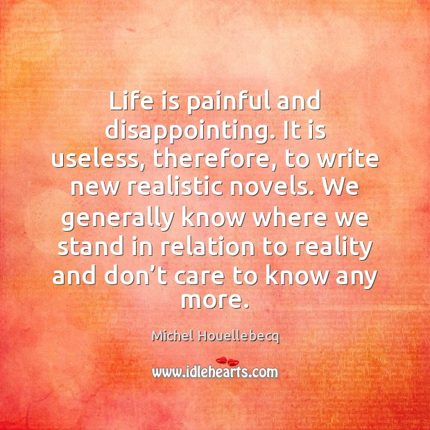 Life is painful and disappointing. It is useless, therefore, to write new Image