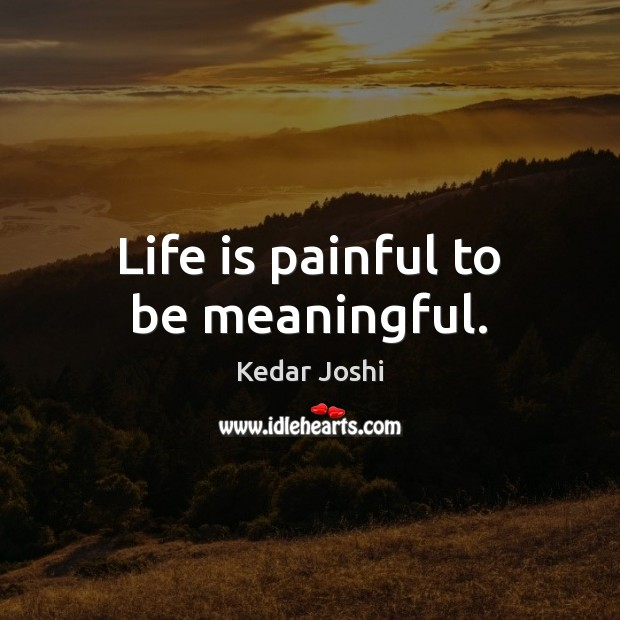 Life is painful to be meaningful. Kedar Joshi Picture Quote