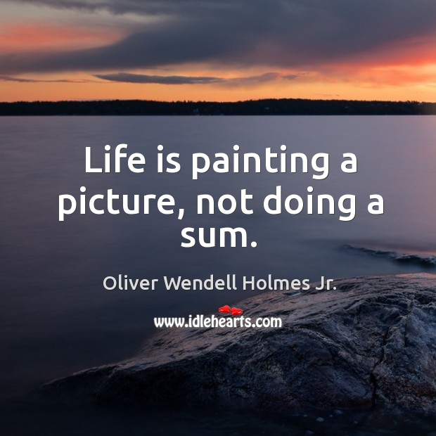 Life is painting a picture, not doing a sum. Image