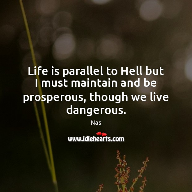 Life is parallel to Hell but I must maintain and be prosperous, though we live dangerous. Image
