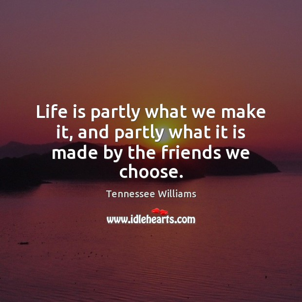 Life is partly what we make it, and partly what it is made by the friends we choose. Tennessee Williams Picture Quote