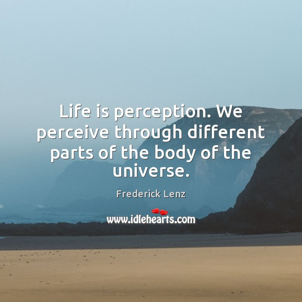 Image, Life is perception. We perceive through different parts of the body of the universe.