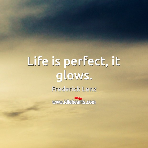 Life is perfect, it glows. Image