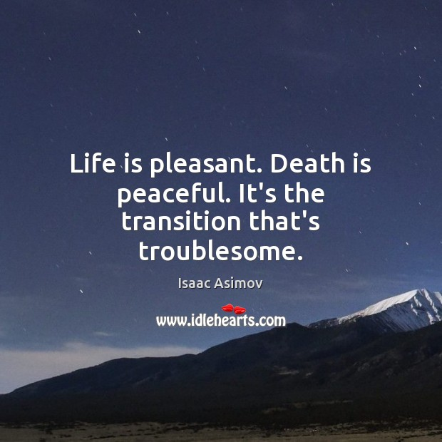 Life is pleasant. Death is peaceful. It's the transition that's troublesome. Death Quotes Image