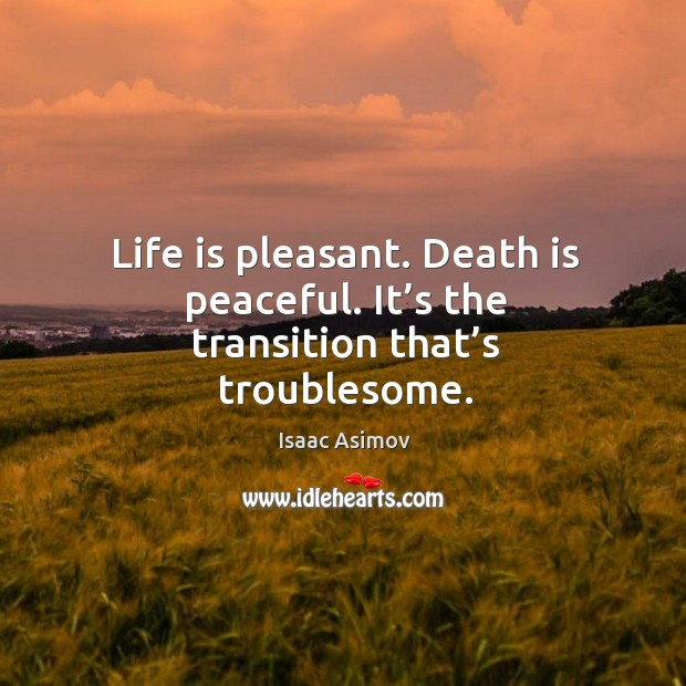 Life is pleasant. Death is peaceful. It's the transition that's troublesome. Image