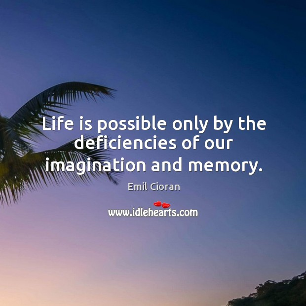 Life is possible only by the deficiencies of our imagination and memory. Emil Cioran Picture Quote