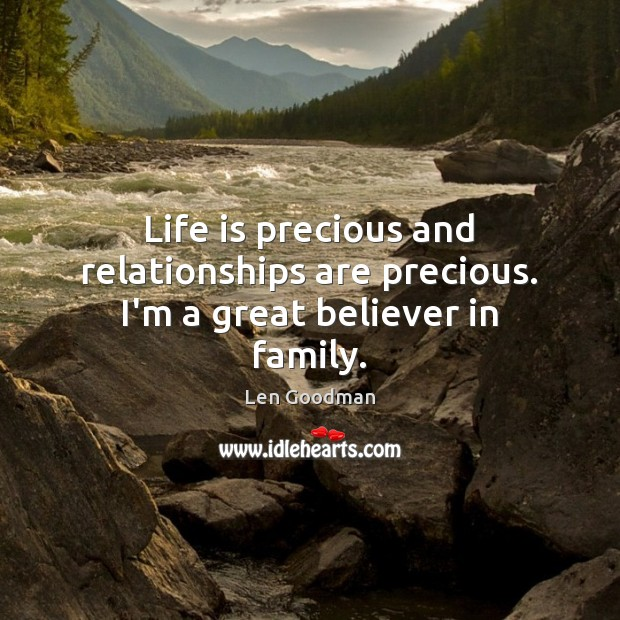 Life is precious and relationships are precious. I'm a great believer in family. Image