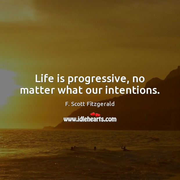 Image, Life is progressive, no matter what our intentions.