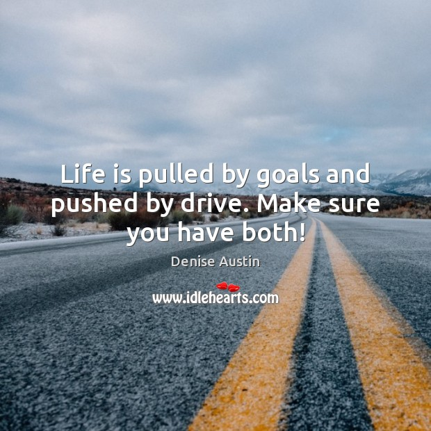 Life is pulled by goals and pushed by drive. Make sure you have both! Image