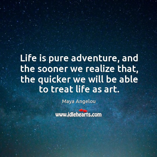 Image, Life is pure adventure, and the sooner we realize that, the quicker we will be able to treat life as art.