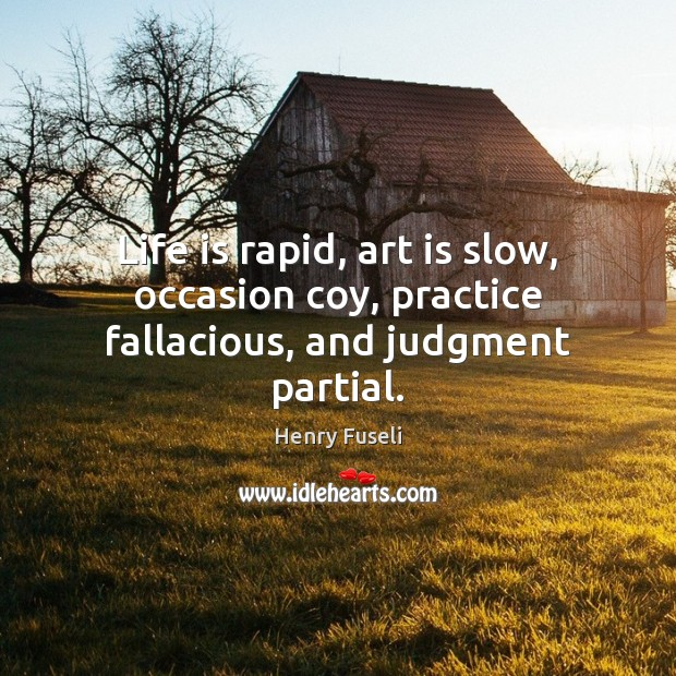 Life is rapid, art is slow, occasion coy, practice fallacious, and judgment partial. Image