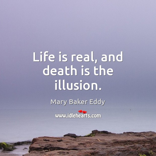 Life is real, and death is the illusion. Mary Baker Eddy Picture Quote