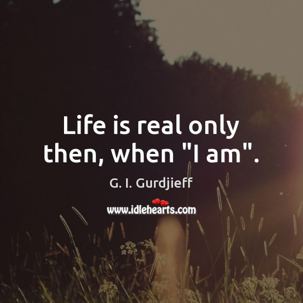 """Life is real only then, when """"I am"""". G. I. Gurdjieff Picture Quote"""