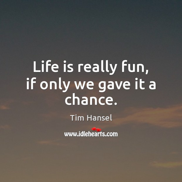 Life is really fun, if only we gave it a chance. Image