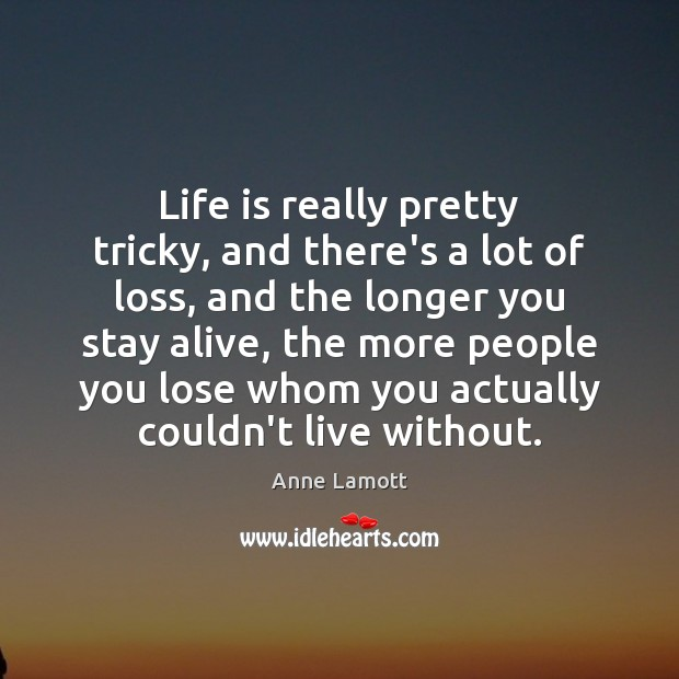 Life is really pretty tricky, and there's a lot of loss, and Image