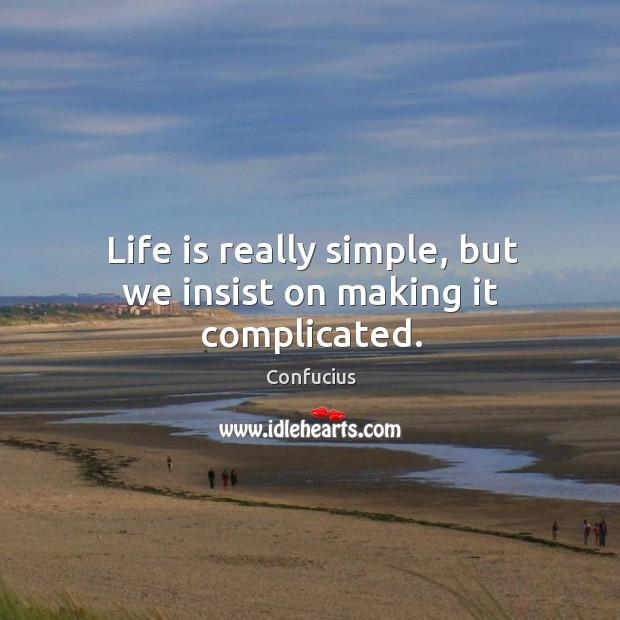 Life is really simple, but we insist on making it complicated. Image