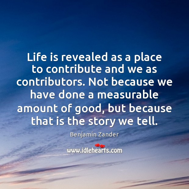 Life is revealed as a place to contribute and we as contributors. Benjamin Zander Picture Quote