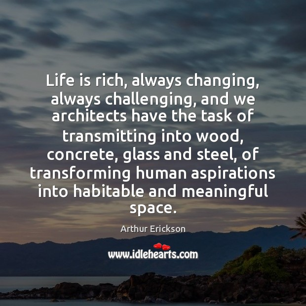 Image, Life is rich, always changing, always challenging, and we architects have the