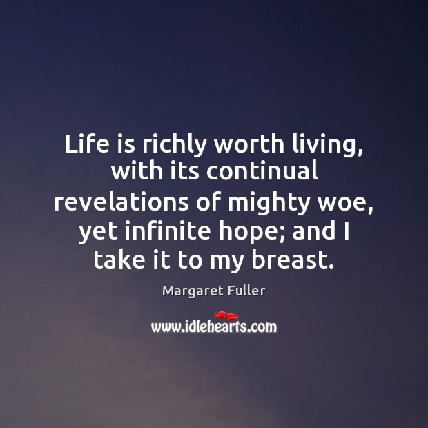 Image, Life is richly worth living, with its continual revelations of mighty woe,
