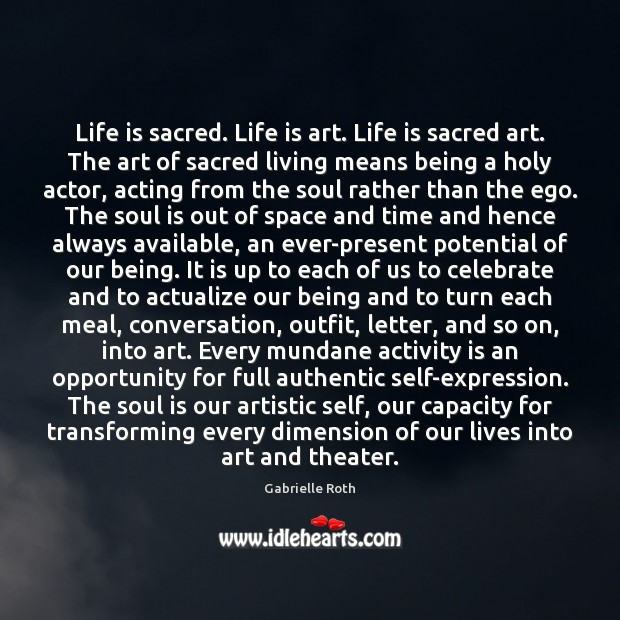 Life is sacred. Life is art. Life is sacred art. The art Gabrielle Roth Picture Quote